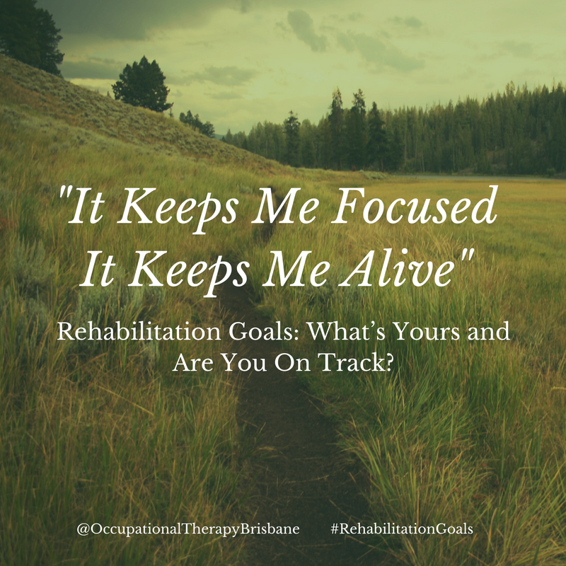 Rehabilitation Goals: What's Yours And Are Your On Track? @occupationaltherapybrisbane
